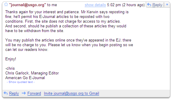 Screen shot of gmail showing  permission to reprint Mr Kerwin's column. The permission statement reads:   Thanks again for your interest and patience. Mr Kerwin says reposting is fine; he'll permit his E-Journal articles to be reposted with two conditions. First, the site does not charge for access to my articles. And second, should he publish a collection of these articles they would have to be withdrawn from the site.  You may publish the articles online once they've appeared in the EJ; there will be no charge to you. Please let us know when you begin posting so we can let our readers know.  Enjoy!  -chris Chris Garlock, Managing Editor American Go E-Journal